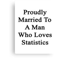 Proudly Married To A Man Who Loves Statistics  Canvas Print