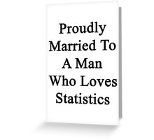 Proudly Married To A Man Who Loves Statistics  Greeting Card