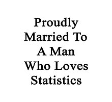 Proudly Married To A Man Who Loves Statistics  Photographic Print
