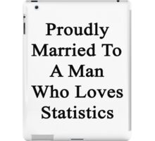 Proudly Married To A Man Who Loves Statistics  iPad Case/Skin