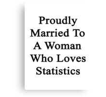 Proudly Married To A Woman Who Loves Statistics  Canvas Print