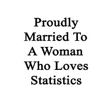Proudly Married To A Woman Who Loves Statistics  Photographic Print