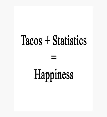 Tacos + Statistics = Happiness  Photographic Print