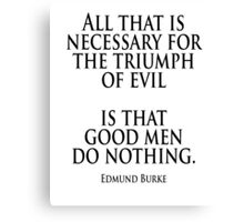 EVIL, Edmund Burke, 'All that is necessary for the triumph of evil is that good men do nothing' Canvas Print