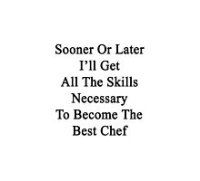 Sooner Or Later I'll Get All The Skills Necessary To Become The Best Chef  by supernova23