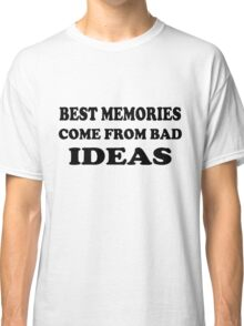 Best Memories Come From Bad Ideas Classic T-Shirt