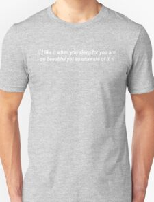 I like it when you sleep for you are so beautiful yet so unaware of it T-Shirt
