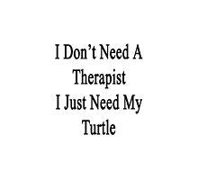 I Don't Need A Therapist I Just Need My Turtle  by supernova23