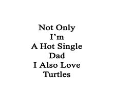 Not Only I'm A Hot Single Dad I Also Love Turtles  by supernova23