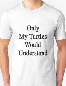 Only My Turtles Would Understand  T-Shirt