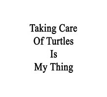 Taking Care Of Turtles Is My Thing  by supernova23