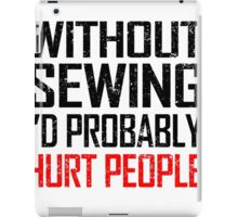 WITHOUT SEWING I'D PROBABLY HURT PEOPLE iPad Case/Skin