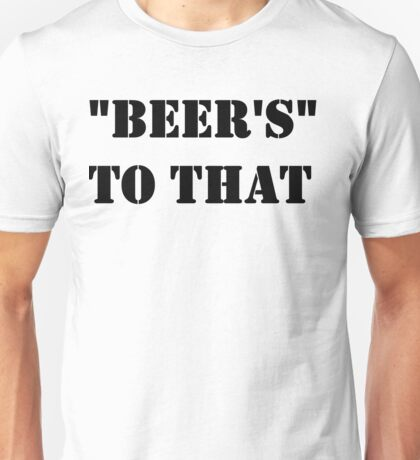 """""""beer's"""" to that  Unisex T-Shirt"""