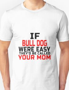 if bull dog were easy they'd be called your mom T-Shirt