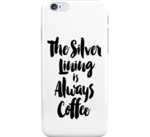 The Silver Lining is Always Coffee iPhone Case/Skin