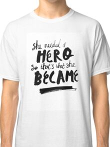 She Needed A Hero Classic T-Shirt