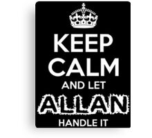 Keep Calm And Let Allan Handle It Canvas Print
