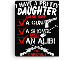 I have a pretty Daughter - I also have a Gun, A shovel and an Alibi - Be Careful! Canvas Print