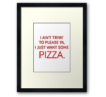 I ain't tryin' to please ya, I just want some pizza. Framed Print