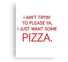 I ain't tryin' to please ya, I just want some pizza. Canvas Print
