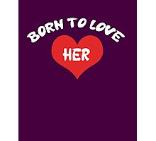 Born To Love HER Photographic Print