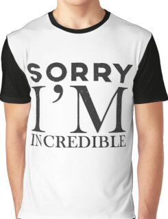 Sorry, I'm incredible Graphic T-Shirt