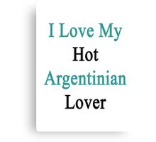 I Love My Hot Argentinian Lover  Canvas Print