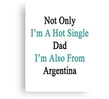 Not Only I'm A Hot Single Dad I'm Also From Argentina  Canvas Print