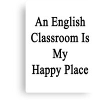 An English Classroom Is My Happy Place  Canvas Print