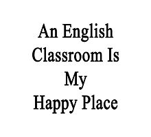 An English Classroom Is My Happy Place  Photographic Print