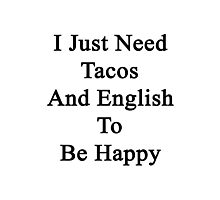 I Just Need Tacos And English To Be Happy  Photographic Print