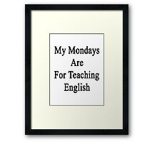 My Mondays Are For Teaching English  Framed Print