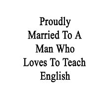 Proudly Married To A Man Who Loves English  Photographic Print
