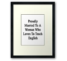 Proudly Married To A Woman Who Loves To Teach English  Framed Print