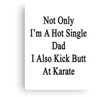 Not Only I'm A Hot Single Dad I Also Kick Butt At Karate  Canvas Print