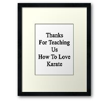 Thanks For Teaching Us How To Love Karate  Framed Print