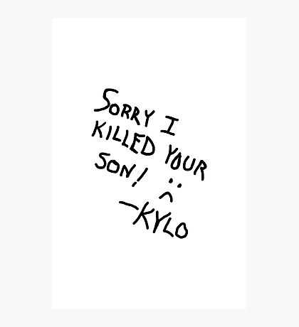 Sorry I Killed Your Son :( - Kylo Photographic Print