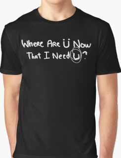 Where Are U Now That I Need U Funny Graphic T-Shirt