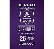 If Plan A Doesn't Work The Alphabet Has 25 More Letters Stay Cool Inspirational Quotes Photographic Print