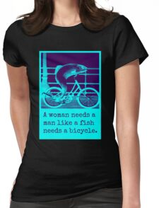 a woman needs a man like a fish needs a bicycle Womens Fitted T-Shirt