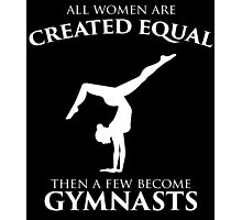 ALL WOMEN ARE CREATED EQUAL THEN A FEW BECOME GYMNASTS Photographic Print