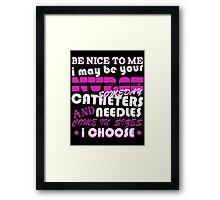 BE NICE TO ME I MAY BE YOUR NURSE SOME DAY CATHETERS NEEDLES AND COME IN SIZES I CHOOSE Framed Print