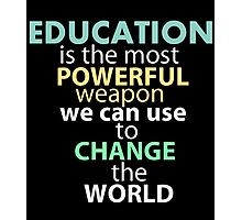EDUCATION IS THE MOST POWERFUL WEAPON WE CAN USE TO CHANGE THE WORLD Photographic Print