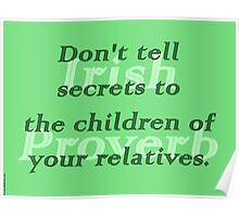 Dont tell secrets to the children of your relatives - Irish Proverb Poster