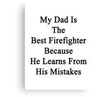 My Dad Is The Best Firefighter Because He Learns From His Mistakes  Canvas Print
