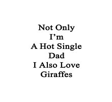 Not Only I'm A Hot Single Dad I Also Love Giraffes  by supernova23