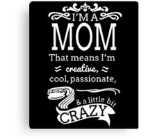 i'm a mom that means i'm creative cool passionate and little bit crazy Canvas Print
