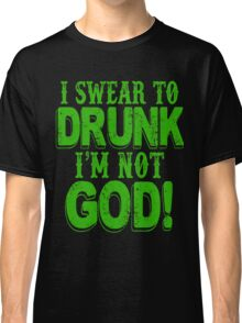 I Swear To Drunk I'm Not God Classic T-Shirt