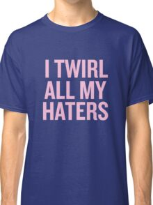 I Twirl all my haters Classic T-Shirt