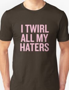 I Twirl all my haters T-Shirt